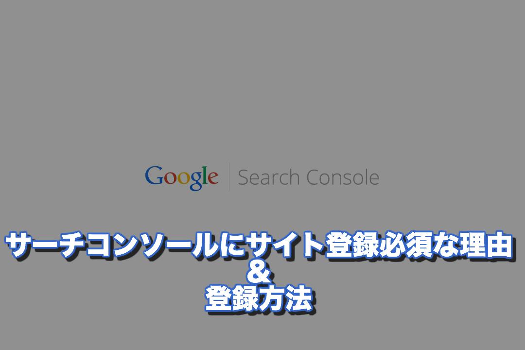 Googleサーチコンソールにサイトの登録が必須な理由と簡単な登録方法